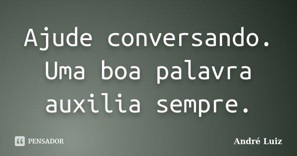 Ajude conversando. Uma boa palavra auxilia sempre.... Frase de André Luiz.