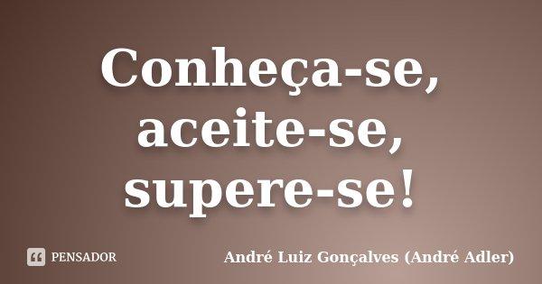 Conheça-se, aceite-se, supere-se!... Frase de André Luiz Gonçalves (André Adler).