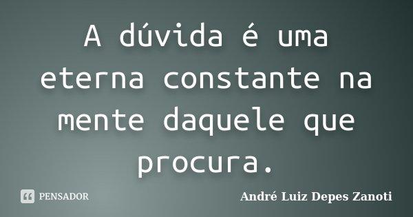 A dúvida é uma eterna constante na mente daquele que procura.... Frase de André Luiz Depes Zanoti.