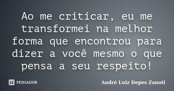 Ao me criticar, eu me transformei na melhor forma que encontrou para dizer a você mesmo o que pensa a seu respeito!... Frase de André Luiz Depes Zanoti.