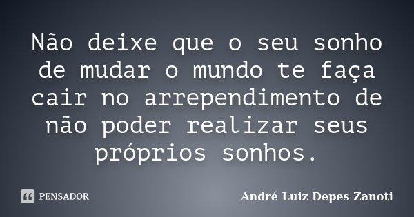 Não deixe que o seu sonho de mudar o mundo te faça cair no arrependimento de não poder realizar seus próprios sonhos.... Frase de André Luiz Depes Zanoti.