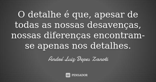 O detalhe é que, apesar de todas as nossas desavenças, nossas diferenças encontram-se apenas nos detalhes.... Frase de André Luiz Depes Zanoti.