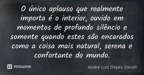 O único aplauso que realmente importa é o interior, ouvido em momentos de profundo silêncio e somente quando estes são encarados como a coisa mais natural, sere... Frase de André Luiz Depes Zanoti.