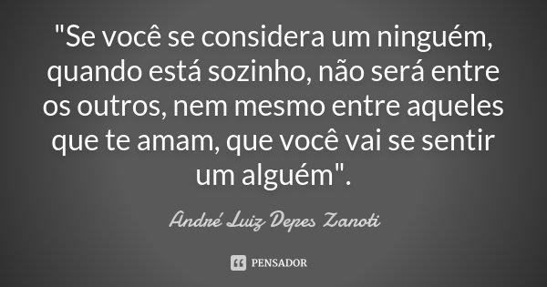 """""""Se você se considera um ninguém, quando está sozinho, não será entre os outros, nem mesmo entre aqueles que te amam, que você vai se sentir um alguém""""... Frase de André Luiz Depes Zanoti."""