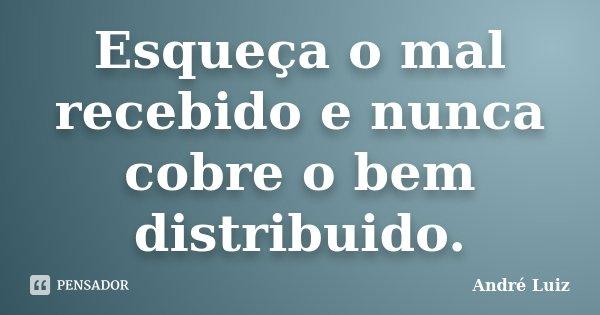 Esqueça o mal recebido e nunca cobre o bem distribuido.... Frase de André Luiz.