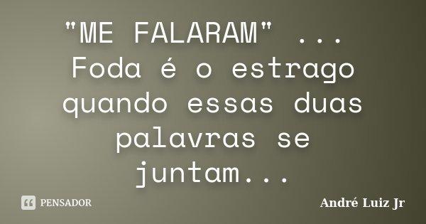 """""""ME FALARAM"""" ... Foda é o estrago quando essas duas palavras se juntam...... Frase de André Luiz Jr.."""