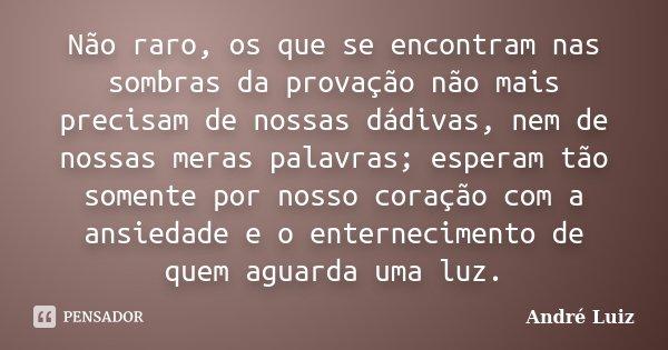 Não raro, os que se encontram nas sombras da provação não mais precisam de nossas dádivas, nem de nossas meras palavras; esperam tão somente por nosso coração c... Frase de André Luiz.