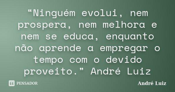 """""""Ninguém evolui, nem prospera, nem melhora e nem se educa, enquanto não aprende a empregar o tempo com o devido proveito."""" André Luiz... Frase de André Luiz."""