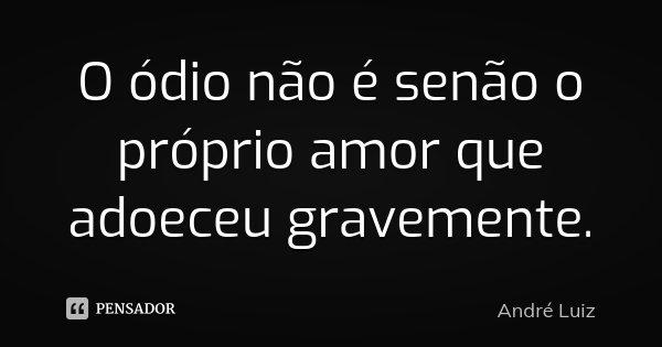 O ódio não é senão o próprio amor que adoeceu gravemente.... Frase de André Luiz.