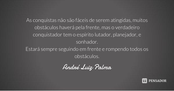 As conquistas não são fáceis de serem atingidas, muitos obstáculos haverá pela frente, mas o verdadeiro conquistador tem o espírito lutador, planejador, e sonha... Frase de André Luiz Palma.
