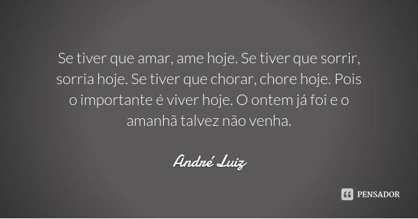 Se tiver que amar, ame hoje. Se tiver que sorrir, sorria hoje. Se tiver que chorar, chore hoje. Pois o importante é viver hoje. O ontem já foi e o amanhã talvez... Frase de André Luiz.