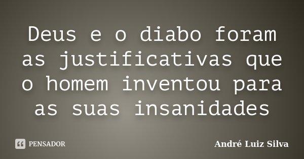 Deus e o diabo foram as justificativas que o homem inventou para as suas insanidades... Frase de André Luiz Silva.