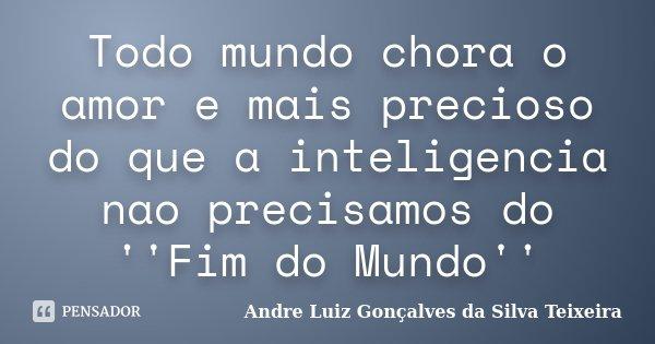 Todo mundo chora o amor e mais precioso do que a inteligencia nao precisamos do ''Fim do Mundo''... Frase de Andre Luiz Gonçalves da Silva Teixeira.