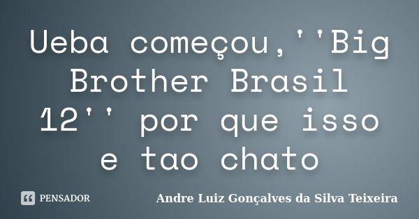 Ueba começou,''Big Brother Brasil 12'' por que isso e tao chato... Frase de Andre Luiz Gonçalves da Silva Teixeira.