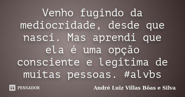 Venho fugindo da mediocridade, desde que nasci. Mas aprendi que ela é uma opção consciente e legítima de muitas pessoas. #alvbs... Frase de André Luiz Villas Bôas e Silva.
