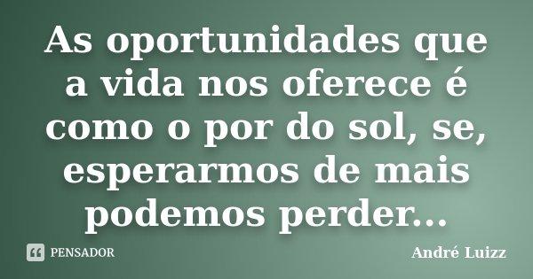 As oportunidades que a vida nos oferece é como o por do sol, se, esperarmos de mais podemos perder...... Frase de André Luizz.