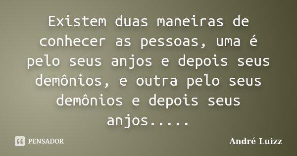 Existem duas maneiras de conhecer as pessoas, uma é pelo seus anjos e depois seus demônios, e outra pelo seus demônios e depois seus anjos........ Frase de André Luizz.