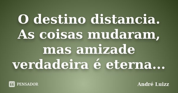 O destino distancia. As coisas mudaram, mas amizade verdadeira é eterna...... Frase de André Luizz.