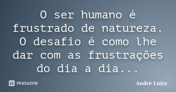 O ser humano é frustrado de natureza. O desafio é como lhe dar com as frustrações do dia a dia...... Frase de André Luizz.
