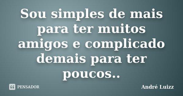 Sou simples de mais para ter muitos amigos e complicado demais para ter poucos..... Frase de André Luizz.