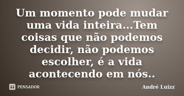 Um momento pode mudar uma vida inteira...Tem coisas que não podemos decidir, não podemos escolher, é a vida acontecendo em nós..... Frase de André Luizz.