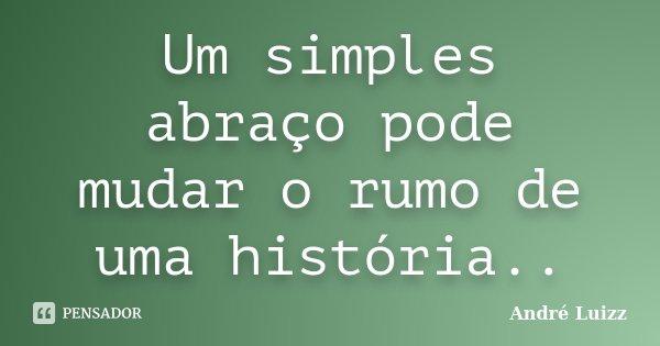 Um simples abraço pode mudar o rumo de uma história..... Frase de André Luizz.