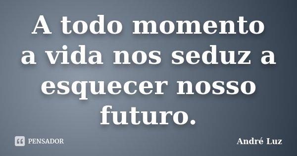 A todo momento a vida nos seduz a esquecer nosso futuro.... Frase de André Luz.