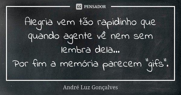 """Alegria vem tão rapidinho que quando agente vê nem sem lembra dela... Por fim a memória parecem """"gifs"""".... Frase de André Luz Gonçalves."""