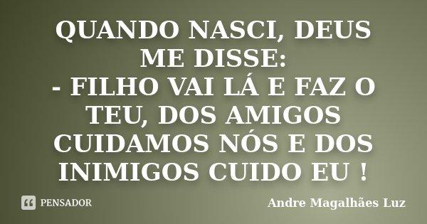 QUANDO NASCI, DEUS ME DISSE: - FILHO VAI LÁ E FAZ O TEU, DOS AMIGOS CUIDAMOS NÓS E DOS INIMIGOS CUIDO EU !... Frase de Andre Magalhães Luz.