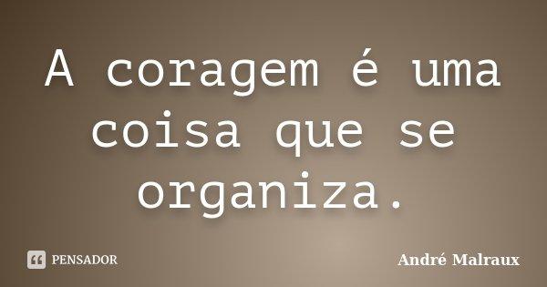 A coragem é uma coisa que se organiza.... Frase de André Malraux.