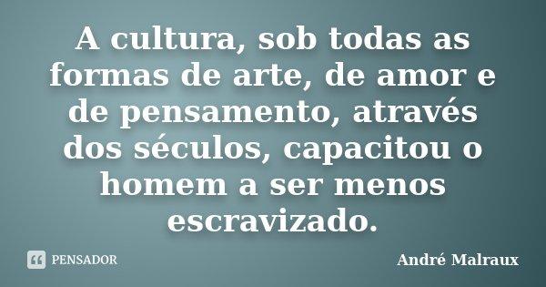 A cultura, sob todas as formas de arte, de amor e de pensamento, através dos séculos, capacitou o homem a ser menos escravizado.... Frase de André Malraux.