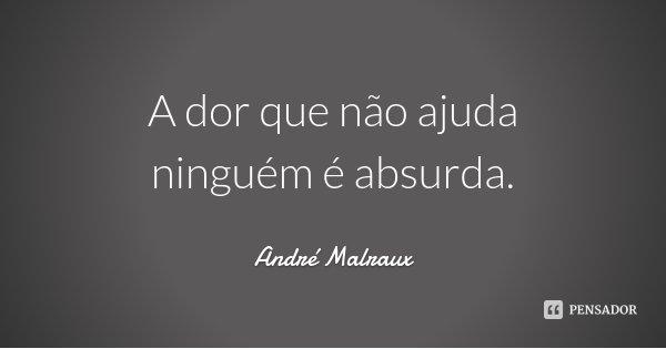 A dor que não ajuda ninguém é absurda.... Frase de André Malraux.