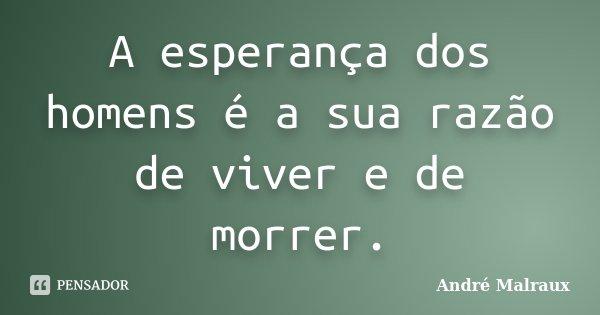 A esperança dos homens é a sua razão de viver e de morrer.... Frase de André Malraux.