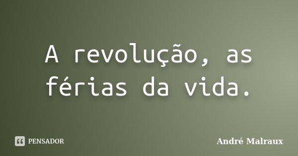A revolução, as férias da vida.... Frase de André Malraux.