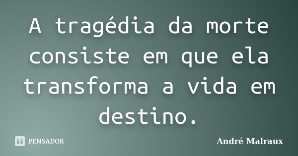 A tragédia da morte consiste em que ela transforma a vida em destino.... Frase de André Malraux.