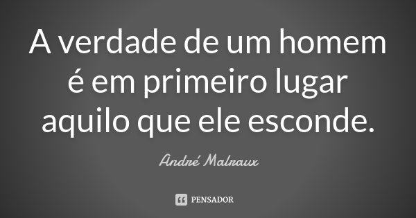 A verdade de um homem é em primeiro lugar aquilo que ele esconde.... Frase de André Malraux.