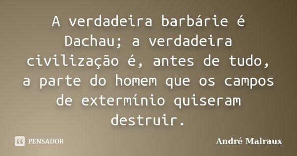 A verdadeira barbárie é Dachau; a verdadeira civilização é, antes de tudo, a parte do homem que os campos de extermínio quiseram destruir.... Frase de André Malraux.
