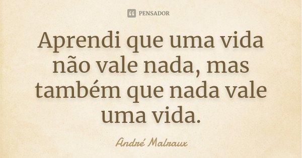 Aprendi que uma vida não vale nada, mas também que nada vale uma vida.... Frase de André Malraux.
