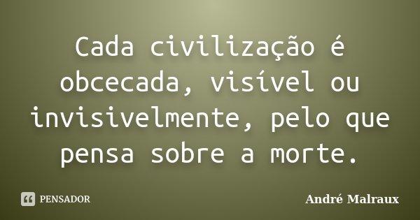 Cada civilização é obcecada, visível ou invisivelmente, pelo que pensa sobre a morte.... Frase de André Malraux.