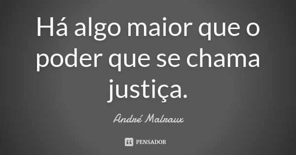 Há algo maior que o poder que se chama justiça.... Frase de André Malraux.