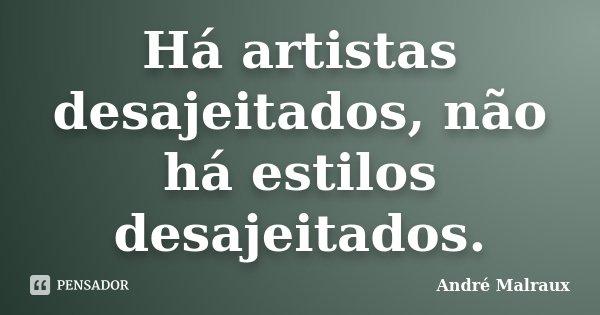 Há artistas desajeitados, não há estilos desajeitados.... Frase de André Malraux.