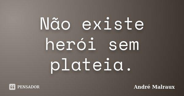 Não existe herói sem plateia.... Frase de André Malraux.
