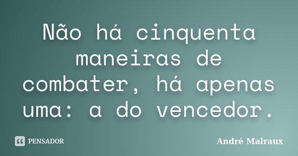 Não há cinquenta maneiras de combater, há apenas uma: a do vencedor.... Frase de André Malraux.