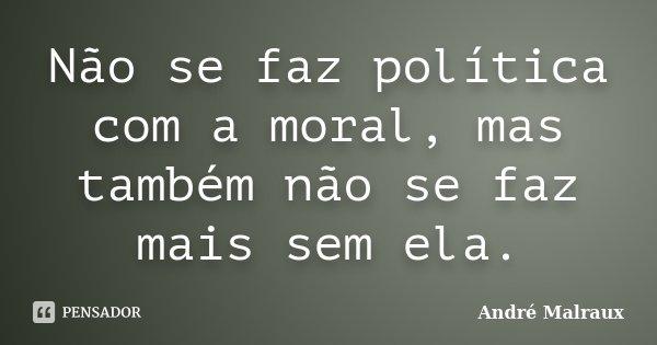 Não se faz política com a moral, mas também não se faz mais sem ela.... Frase de André Malraux.