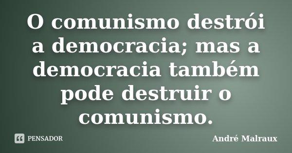 O comunismo destrói a democracia; mas a democracia também pode destruir o comunismo.... Frase de André Malraux.