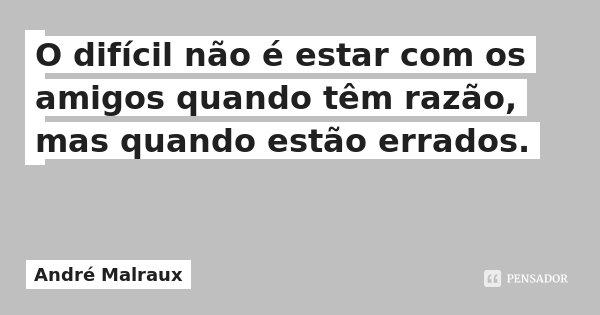 O difícil não é estar com os amigos quando têm razão, mas quando estão errados.... Frase de André Malraux.