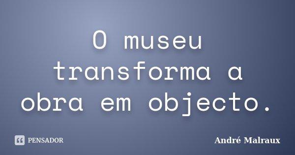 O museu transforma a obra em objecto.... Frase de André Malraux.