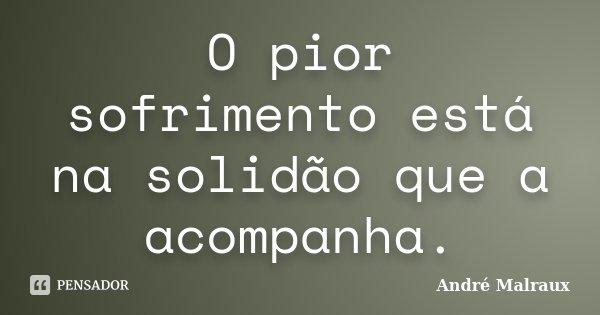 O pior sofrimento está na solidão que a acompanha.... Frase de André Malraux.