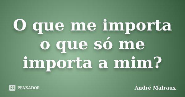 O que me importa o que só me importa a mim?... Frase de André Malraux.