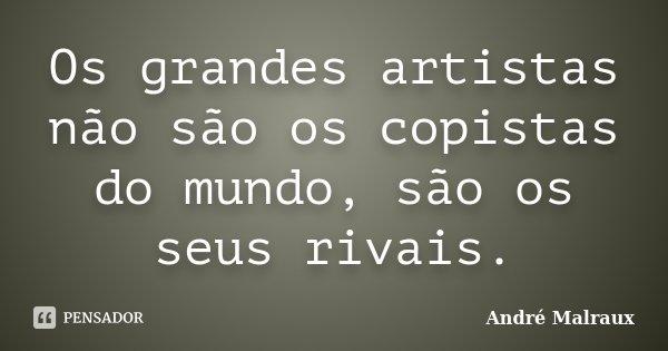 Os grandes artistas não são os copistas do mundo, são os seus rivais.... Frase de André Malraux.